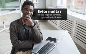 Evite Multas Em Seu Negocio Com Uma Gestao Fiscal Eficiente Post 1 Organização Contábil Lawini - Contabilidade no Rio de Janeiro | Souza Campos Soluções Contábeis