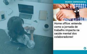 Home Office Entenda Como A Jornada De Trabalho Impacta Na Saude Mental Dos Colaboradores Organização Contábil Lawini - Contabilidade no Rio de Janeiro | Souza Campos Soluções Contábeis