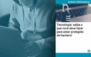 Tecnologia Saiba O Que Voce Deve Fazer Para Estar Protegido De Hackers Organização Contábil Lawini - Contabilidade no Rio de Janeiro | Souza Campos Soluções Contábeis