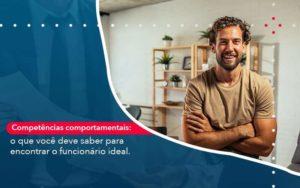 Competencias Comportamntais O Que Voce Deve Saber Para Encontrar O Funcionario Ideal Organização Contábil Lawini - Contabilidade no Rio de Janeiro | Souza Campos Soluções Contábeis